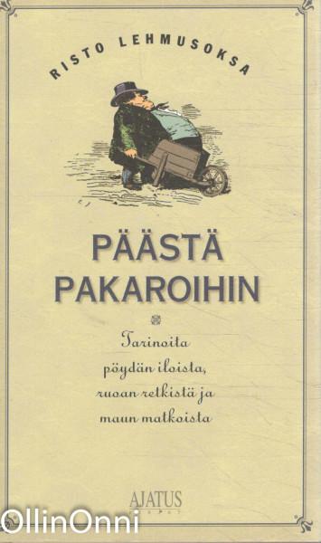 Päästä pakaroihin : tarinoita pöydän iloista, ruoan retkistä ja maun matkoista, Risto Lehmusoksa