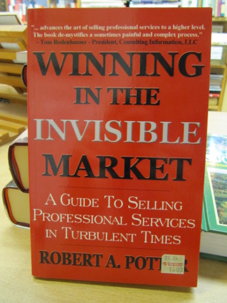 Winning in the Invisible Market. A Guide To Selling Professional Services In Turbulent Times., Robert A. Potter