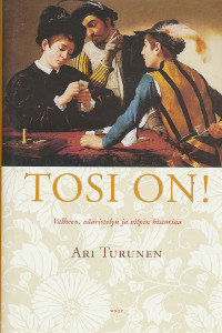 Tosi on! : valheen, vääristelyn ja vilpin historiaa, Ari Turunen