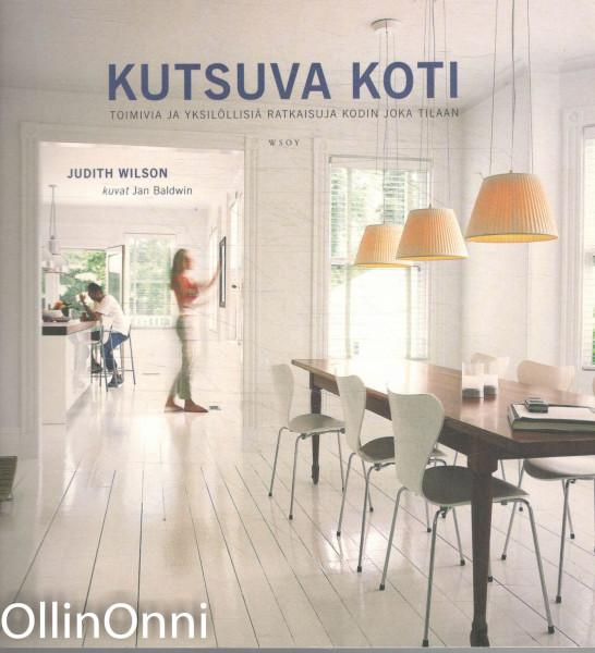Kutsuva koti : toimivia ja yksilöllisiä ratkaisuja kodin joka tilaan, Judith Wilson