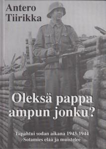Oleksä pappa ampun jonku? : tapahtui sodan aikana 1943-1944 : sotamies elää ja muistelee, Antero Tiirikka