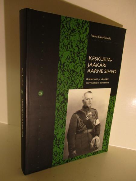 Keskustajääkäri Aarne Sihvo : näkökulma aseellisen voiman ja yhteiskunnan vuorovaikutukseen itsenäistymisen murroksesta paasikiviläiseen toiseen tasavaltaan, Vesa Saarikoski