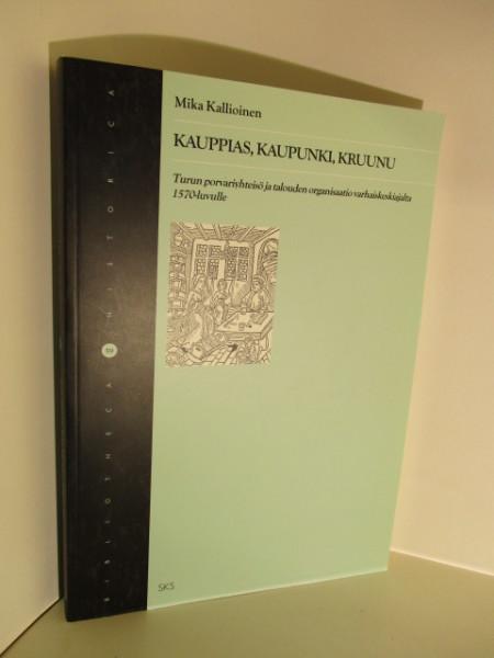 Kauppias, kaupunki, kruunu : Turun porvariyhteisö ja talouden organisaatio varhaiskeskiajalta 1570-luvulle, Mika Kallioinen