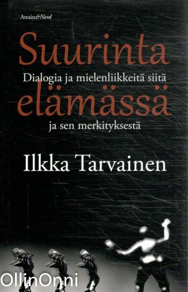 Suurinta elämässä - Dialogia ja mielenliikkeitä siitä ja sen merkityksestä, Ilkka Tarvainen