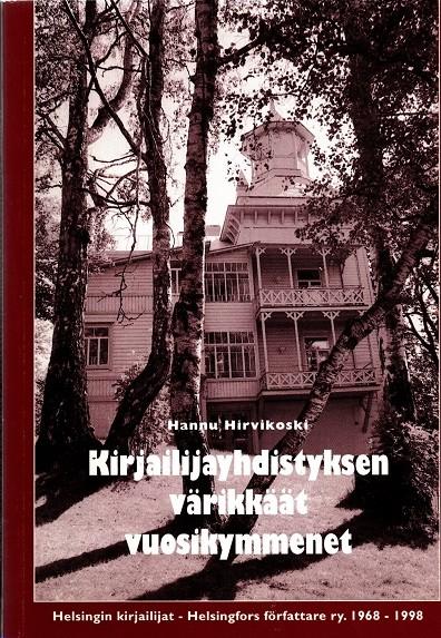 Kirjailijayhdistyksen värikkäät vuosikymmenet : [Helsingin kirjailijat - Helsingfors författare ry. 1968-1998], Hannu Hirvikoski