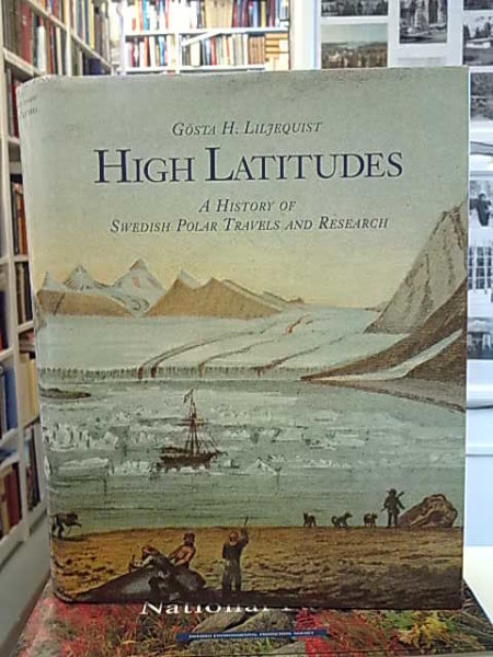 High Latitudes - A History of Swedish Polar Travels and Research, Gösta H. Liljequist