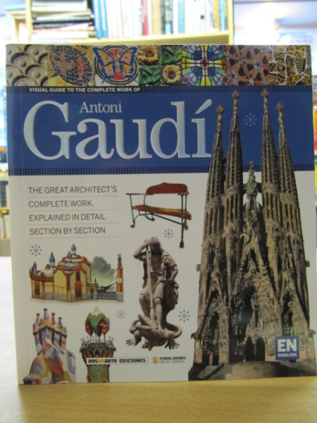 Antoni Gaudi - Visual Guide to the Complete Work of Gaudi. The Great Architect´s Complete Work, Explained in Detail Section by Section.,
