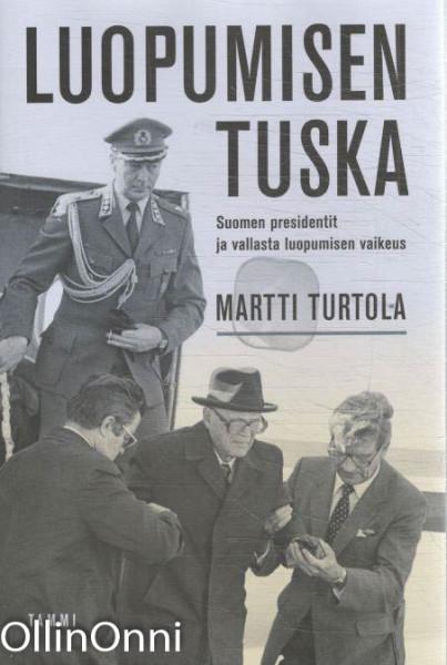 Luopumisen tuska - Suomen presidentit ja vallasta luopumisen vaikeus, Martti Turtola