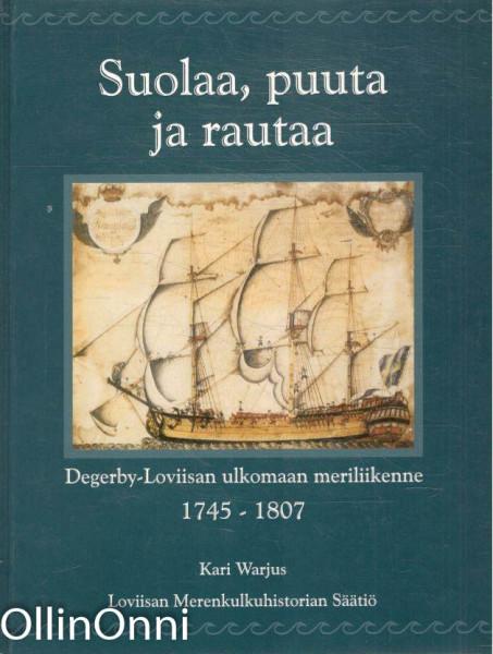 Suolaa, puuta ja rautaa : Degerby-Loviisan ulkomaan meriliikenne 1745-1807, Kari Warjus