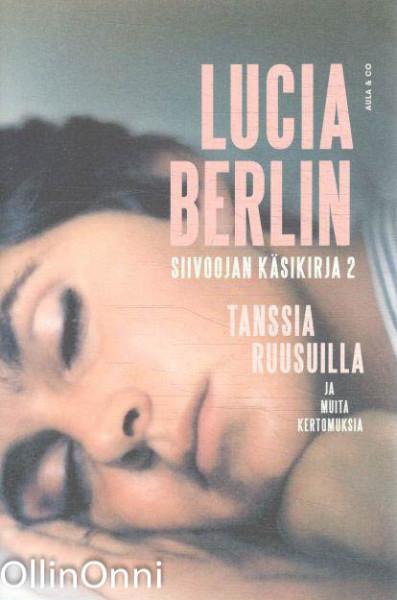 Siivoojan käsikirja 2 - Tanssia ruusuilla ja muita kertomuksia, Lucia Berlin