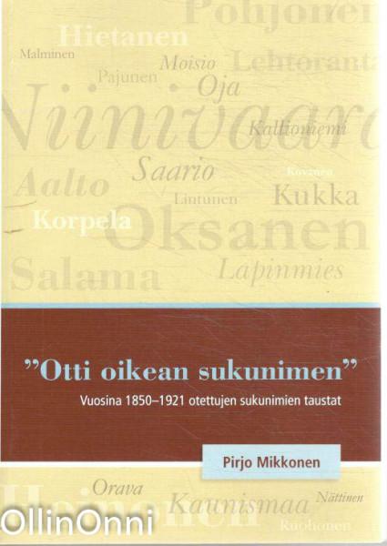 """""""Otti oikean sukunimen"""" - Vuosina 1850-1921 otettujen sukunimien taustat, Pirjo Mikkonen"""