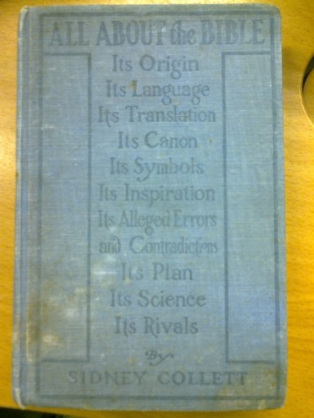 All About the Bible - Its Origin, Its Language, Its Translation, Its Canon, Its Symbols, Its Inspiration, Its Alleged Errors and Contradictions, Its Plan, Its Science, Its Rivals, Collett Sidney