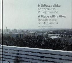 Näköalapaikka : kertomuksia Pihlajamäestä = A place with a view : recollections of Pihlajamäki, Kristiina Markkanen