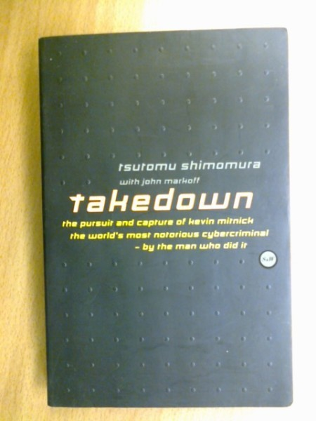 Takedown. The pursuit and capture of kevin mitnick the world´s most notorious cybercriminal - by the man who did it, Shimomura Tsutomu Markoff John