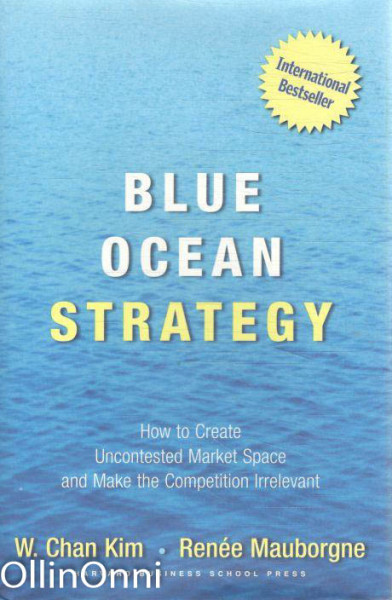 Blue Ocean Strategy - How to Create Uncontested Market Space and Make the Competition Irrelevant, W. Chan Kim
