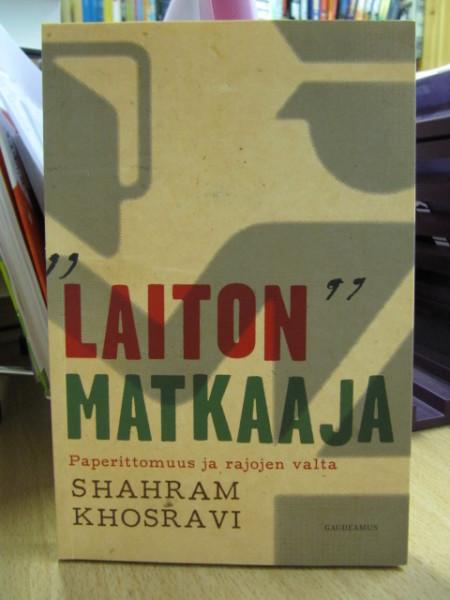 """""""Laiton"""" matkaaja : paperittomuus ja rajojen valta, Shahram Khosravi"""