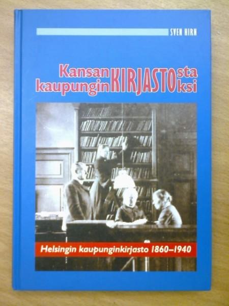 Kansankirjastosta kaupunginkirjastoksi : Helsingin kaupunginkirjasto 1860-1940, Sven Hirn