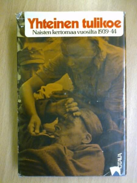 Yhteinen tulikoe - naisten kertomaa vuosilta 1939-44,