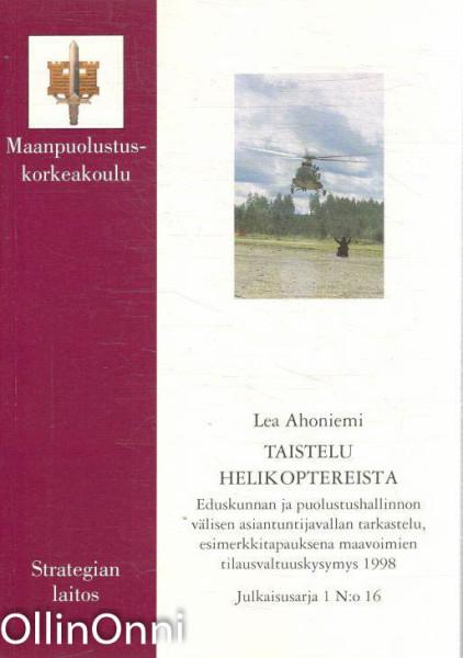 Taistelu helikoptereista - Eduskunnan ja puolustushallinnon välisen asiantuntijavallan tarkastelu, esimerkkitapauksena maavoimien tilausvaltuuskysymys 1998, Lea Ahoniemi