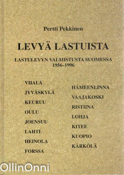 Levyä lastuista : lastulevyn valmistusta Suomessa 1956-1996 : Viiala, Hämeenlinna, Jyväskylä, Vaajakoski, Keuruu, Ristiina, Oulu, Lohja, Joensuu, Kitee, Lahti, Kuopio, Heinola, Kärkölä, Forssa, Pertti Pekkinen