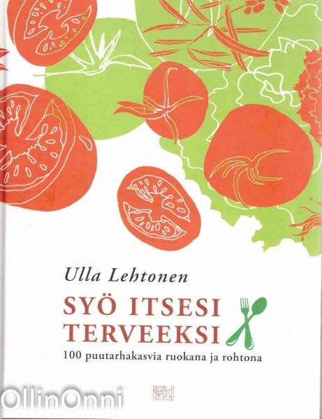 Syö itsesi terveeksi : 100 puutarhakasvia ruokana ja rohtona, Ulla Lehtonen