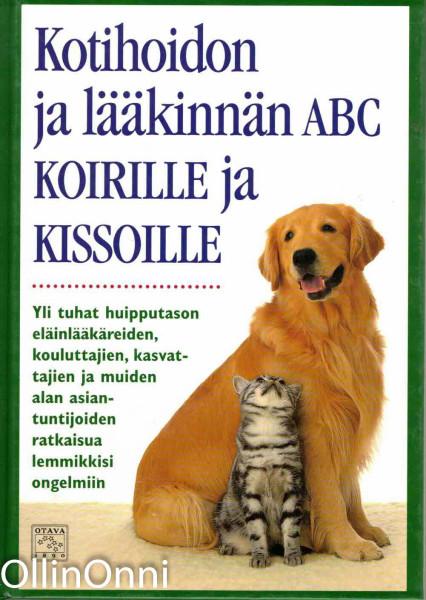 Kotihoidon ja lääkinnän ABC koirille ja kissoille : yli tuhat huipputason eläinlääkäreiden, kouluttajien, kasvattajien ja muiden alan asiantuntijoiden ratkaisua lemmikkisi ongelmiin, Matthew Hoffman