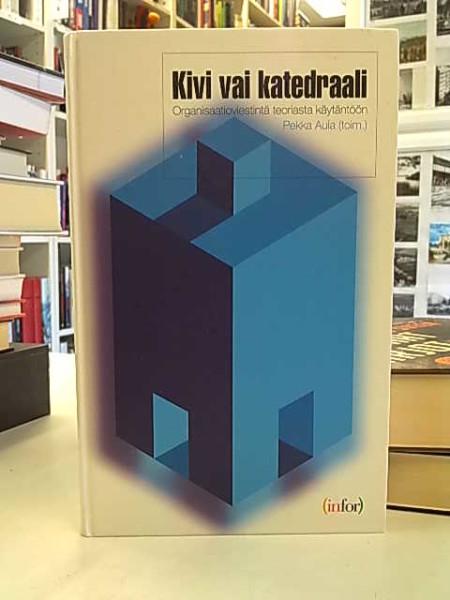 Kivi vai katedraali : organisaatioviestintä teoriasta käytäntöön, Pekka Aula