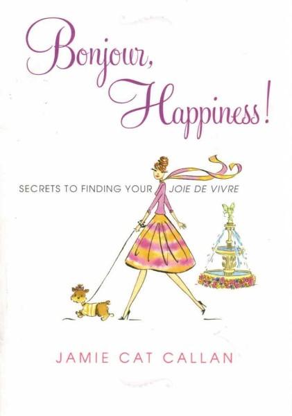 Bonjour, Happiness - Secrets to Finding Your Joie de Vivre, Jamie Cat Callan
