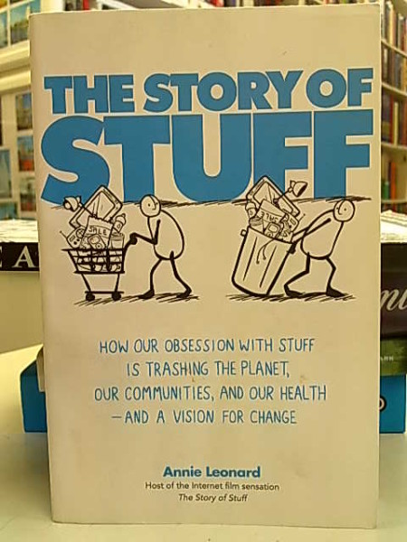 The Story of Stuff. How our obsession with stuff is trashing the planet, our communities, and our health - and a vision for change., Annie Leonard