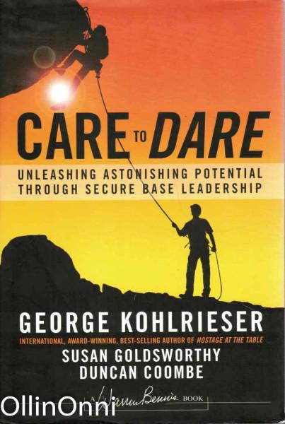 Care to Dare - Unleashing Astonishing Potentia Through Secure Base Leadership, George Kohlrieser