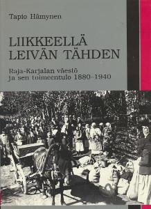 Liikkeellä leivän tähden : Raja-Karjalan väestö ja sen toimeentulo 1880-1940, Tapio Hämynen
