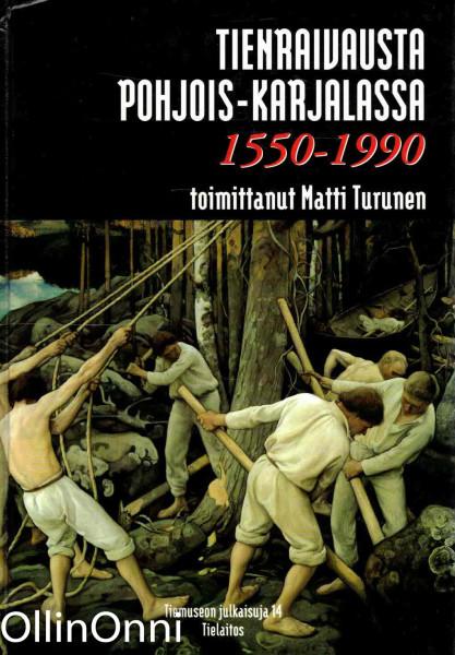 Tienraivausta Pohjois-Karjalassa : 1550 - 1990, Matti Turunen