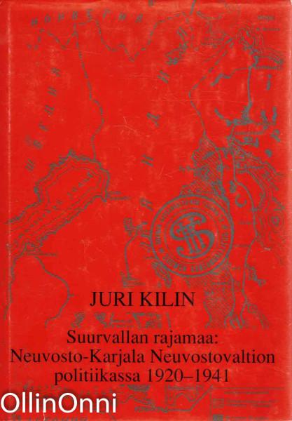 Suurvallan rajamaa: Neuvosto-Karjala Neuvostovaltion politiikassa 1920-1941, Juri Kilin