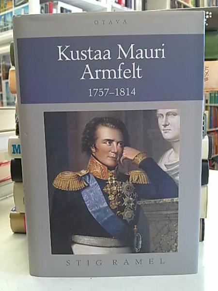 Kustaa Mauri Armfelt, 1757-1814 : Ruotsissa kuolemaantuomittu kuninkaan suosikki, Suomessa kunnioitettu valtion perustaja, Stig Ramel
