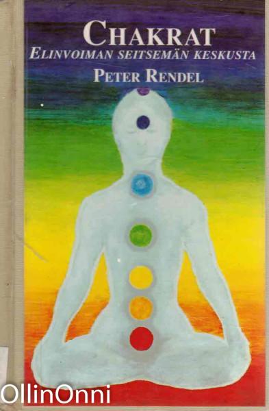 Chakrat : elinvoiman seitsemän keskusta : maailmankaikkeuden energian kanavoituminen ihmiskehossa, Peter Rendel