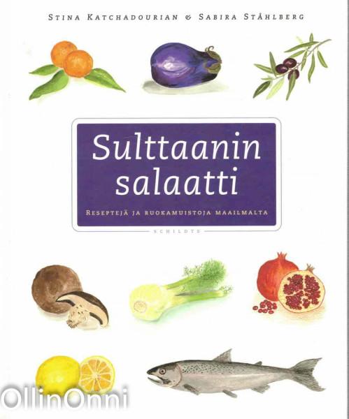 Sulttaanin salaatti : reseptejä ja ruokamuistoja maailmalta, Stina Katchadourian