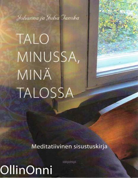 Talo minussa, minä talossa : meditatiivinen sisustuskirja, Johanna Tanska