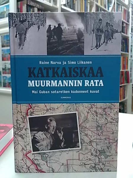 Katkaiskaa Muurmannin rata - Mai Guban sotaretken kadonneet kuvat, Raine Narva