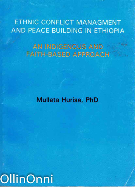 Ethnic Conflict Management and Peace Building in Ethiopia - An Indigenous and Faith-based Approach, Mulleta Hurisa, PhD