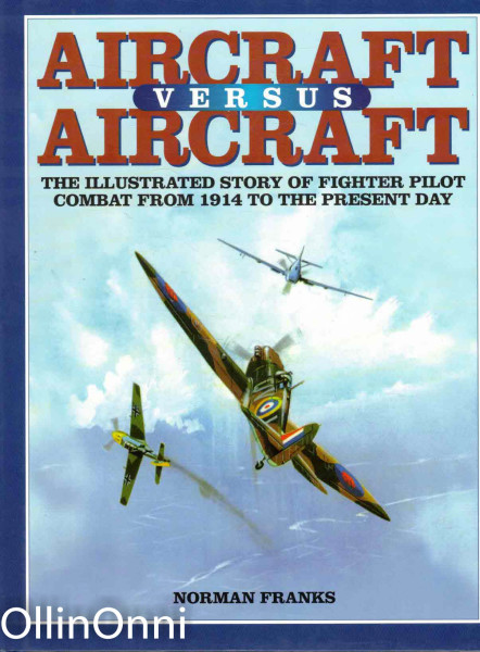 Aircraft versus Aircraft - The Illustrated Story of Fighter Pilot Combat from 1914 to the Present Day, Norman Franks