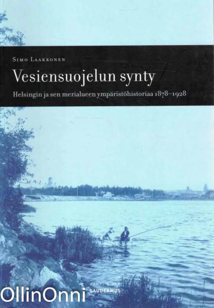 Vesiensuojelun synty : Helsingin ja sen merialueen ympäristöhistoriaa 1878-1928, Simo Laakkonen