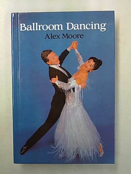 Ballroom Dancing with 100 diagrams and photographs of the quickstep, waltz, foxtrot, tango, etc. - 9th Edition, Alex Moore