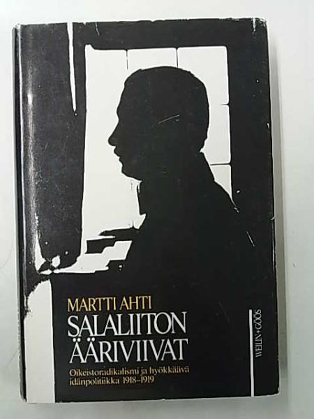 Salaliiton ääriviivat : Oikeistoradikalismi ja hyökkäävä idänpolitiikka 1918-1919, Martti Ahti