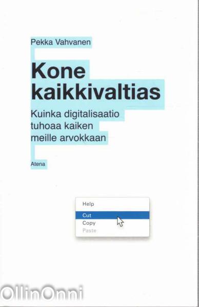 Kone kaikkivaltias - Kuinka digitalisaatio tuhoaa kaiken meille arvokkaan, Pekka Vahvanen