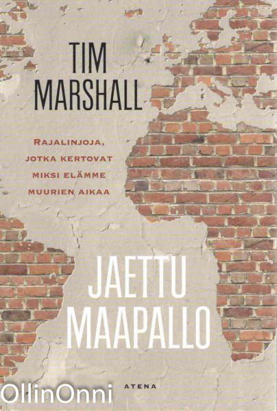 Jaettu maapallo - Rajalinjoja, jotka kertovat miksi elämme muurien aikaa, Tim Marshall