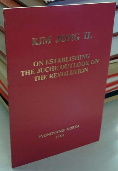 On Establishing the Juche Outlook on the Revolution - Talk to the Senior Officials of the Central Committee of the Workers' Party of Korea October 10, 1987, Jong Il Kim