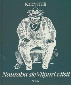 Nauraha sie Viipuri viisii : viipurilaishuumoria entisiltä ajoilta, Kalevi Tilli