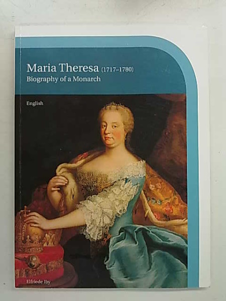 Maria Theresa (1717-1780) Biography of a Monarch, Elfriede Iby
