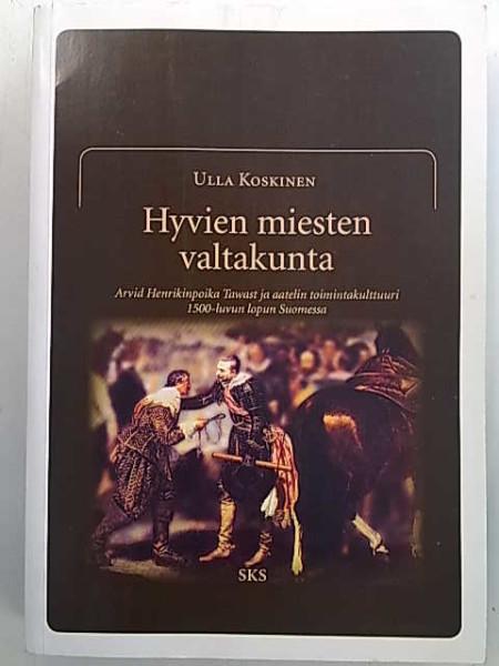 Hyvien miesten valtakunta - Arvid Henrikinpoika Tawast ja aatelin toimintakulttuuri 1500-luvun lopun Suomessa, Ulla Koskinen