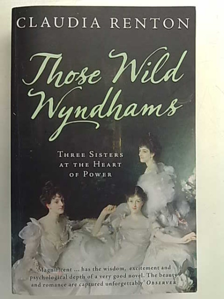 Those Wild Wyndhams - Three Sisters at the Heart of Power, Claudia Renton